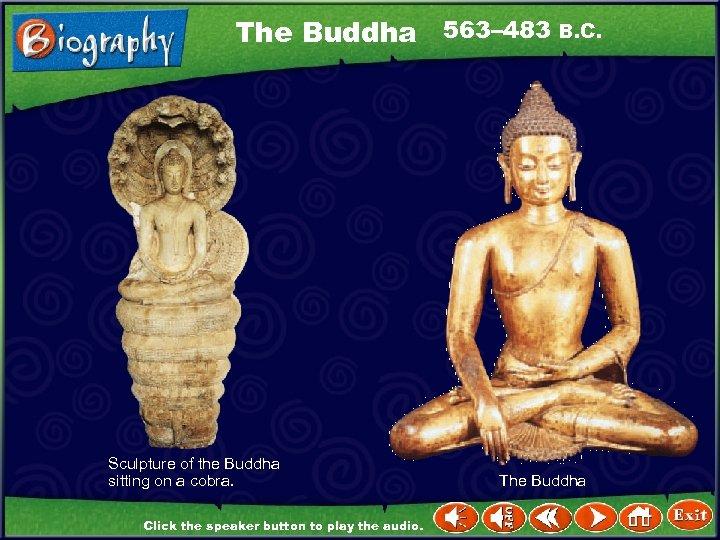 The Buddha 563– 483 B. C. Sculpture of the Buddha sitting on a cobra.