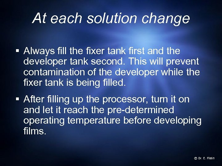 At each solution change § Always fill the fixer tank first and the developer