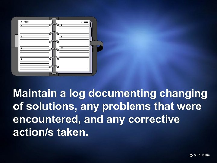 Maintain a log documenting changing of solutions, any problems that were encountered, and any