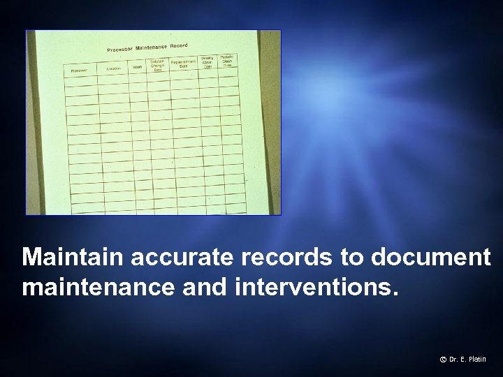 Maintain accurate records to document maintenance and interventions. © Dr. E. Platin