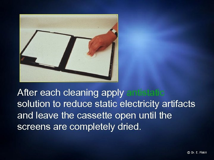 After each cleaning apply antistatic solution to reduce static electricity artifacts and leave the