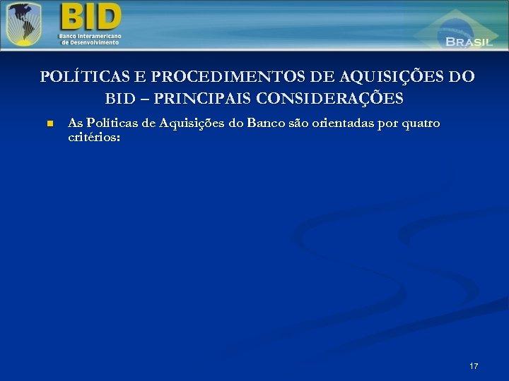 POLÍTICAS E PROCEDIMENTOS DE AQUISIÇÕES DO BID – PRINCIPAIS CONSIDERAÇÕES n As Políticas de