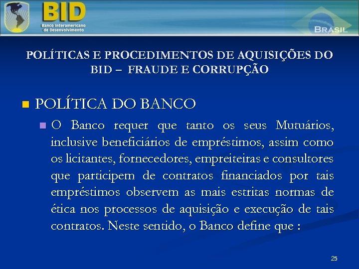 POLÍTICAS E PROCEDIMENTOS DE AQUISIÇÕES DO BID – FRAUDE E CORRUPÇÃO n POLÍTICA DO