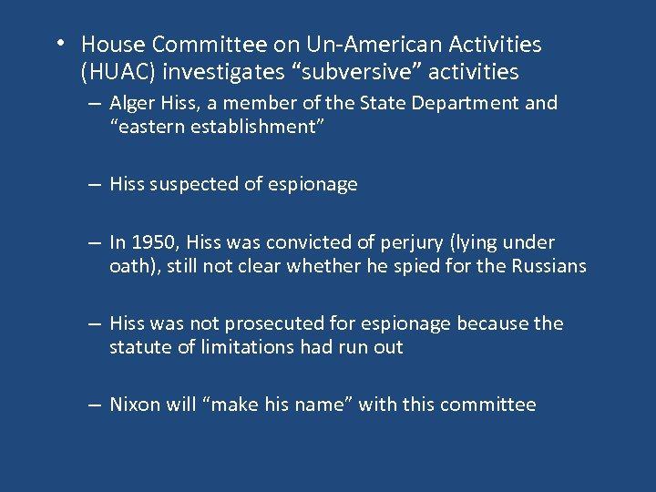 "• House Committee on Un-American Activities (HUAC) investigates ""subversive"" activities – Alger Hiss,"