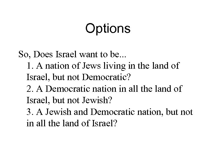 Options So, Does Israel want to be. . . 1. A nation of Jews