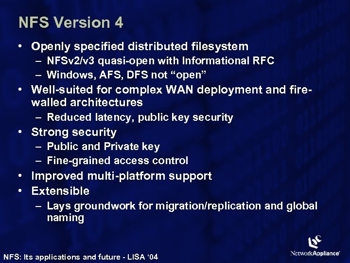 NFS Version 4 • Openly specified distributed filesystem – NFSv 2/v 3 quasi-open with