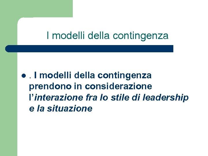 I modelli della contingenza l . I modelli della contingenza prendono in considerazione l'interazione