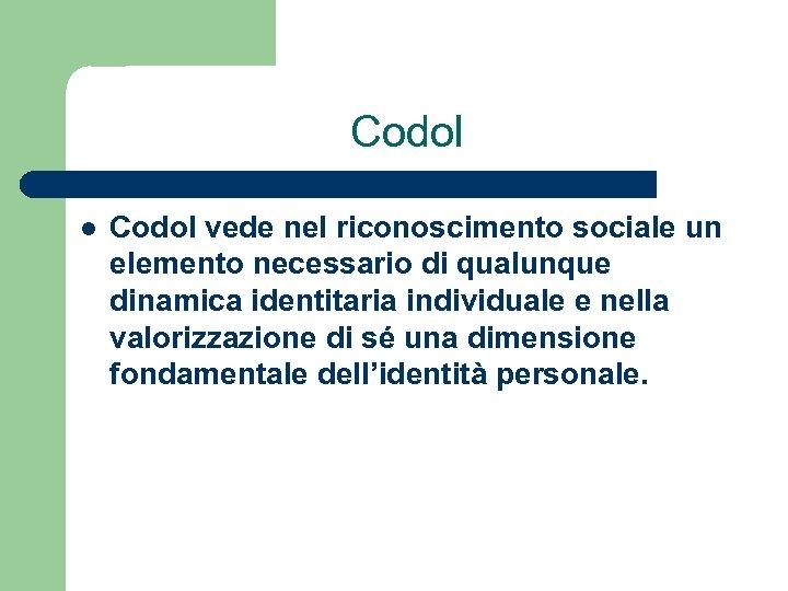 Codol l Codol vede nel riconoscimento sociale un elemento necessario di qualunque dinamica identitaria