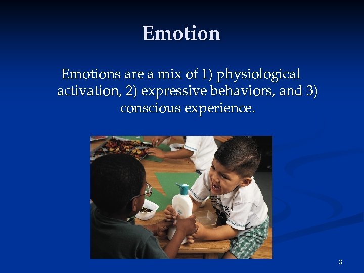 Emotions are a mix of 1) physiological activation, 2) expressive behaviors, and 3) conscious