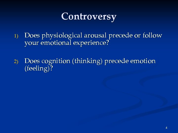 Controversy 1) Does physiological arousal precede or follow your emotional experience? 2) Does cognition