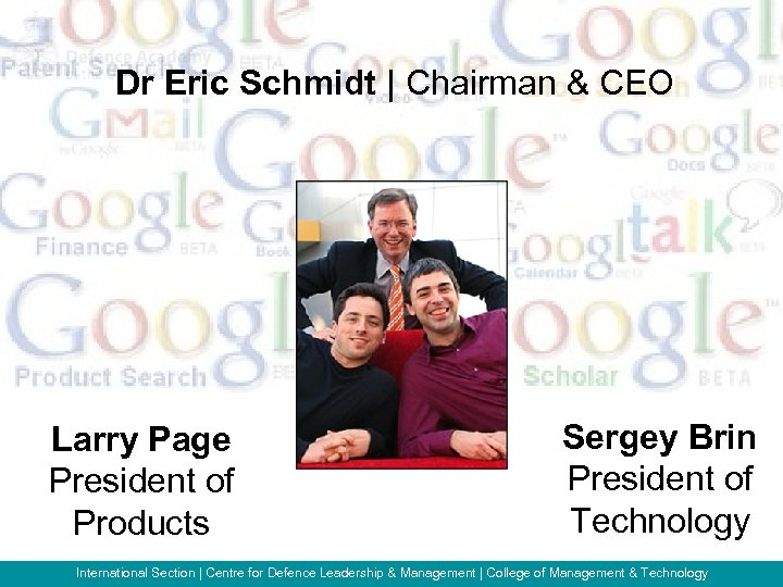 Dr Eric Schmidt   Chairman & CEO Larry Page President of Products Sergey Brin