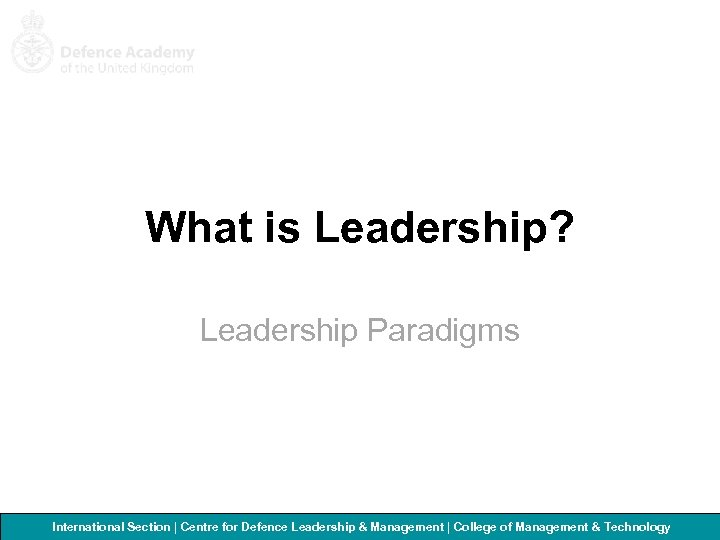 What is Leadership? Leadership Paradigms International Section   Centre for Defence Leadership & Management