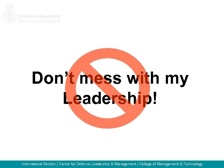 Don't mess with my Leadership! International Section   Centre for Defence Leadership & Management