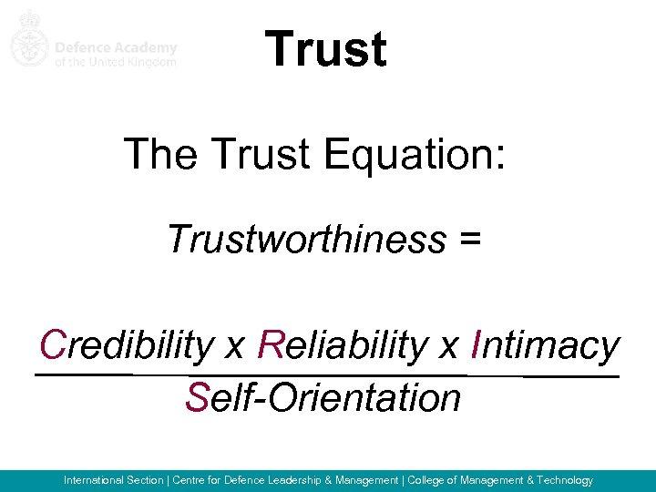 Trust The Trust Equation: Trustworthiness = Credibility x Reliability x Intimacy Self-Orientation International Section