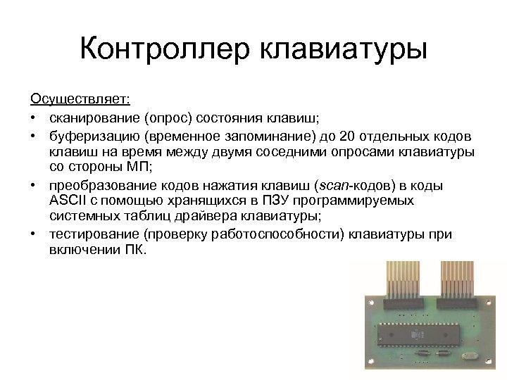 Контроллер клавиатуры Осуществляет: • сканирование (опрос) состояния клавиш; • буферизацию (временное запоминание) до 20