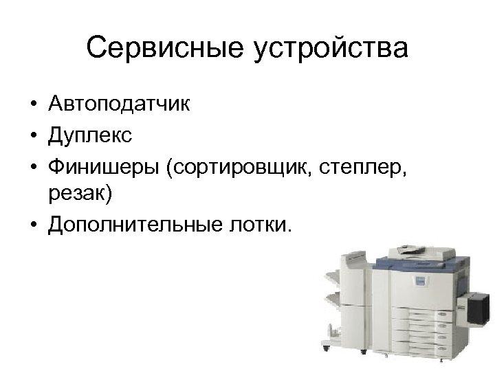 Сервисные устройства • Автоподатчик • Дуплекс • Финишеры (сортировщик, степлер, резак) • Дополнительные лотки.