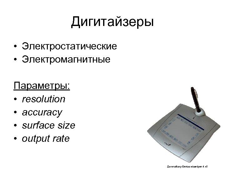 Дигитайзеры • Электростатические • Электромагнитные Параметры: • resolution • accuracy • surface size •