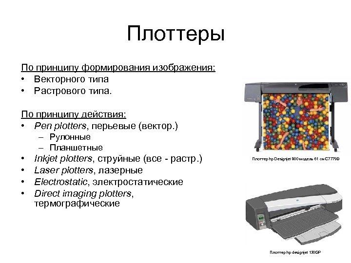 Плоттеры По принципу формирования изображения: • Векторного типа • Растрового типа. По принципу действия: