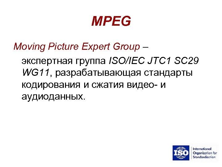 MPEG Moving Picture Expert Group – экспертная группа ISO/IEC JTC 1 SC 29 WG