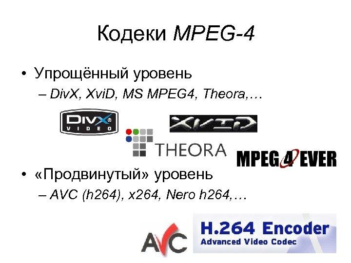 Кодеки MPEG-4 • Упрощённый уровень – Div. X, Xvi. D, MS MPEG 4, Theora,