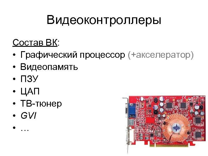 Видеоконтроллеры Состав ВК: • Графический процессор (+акселератор) • Видеопамять • ПЗУ • ЦАП •