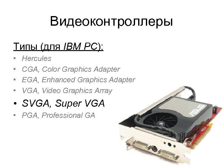 Видеоконтроллеры Типы (для IBM PC): • • Hercules CGA, Color Graphics Adapter EGA, Enhanced