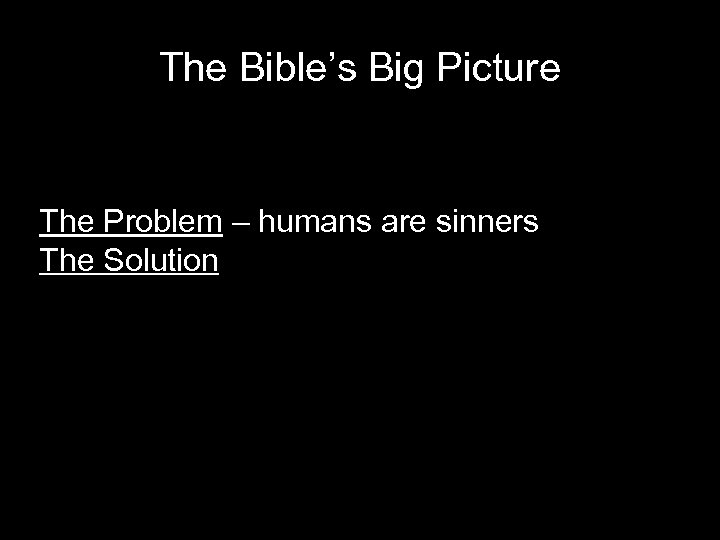 The Bible's Big Picture The Problem – humans are sinners The Solution