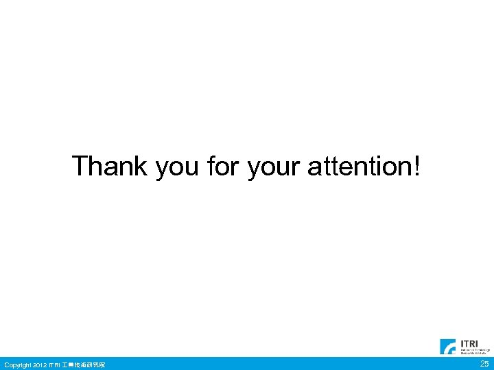 Thank you for your attention! Copyright 2012 ITRI 業技術研究院 25