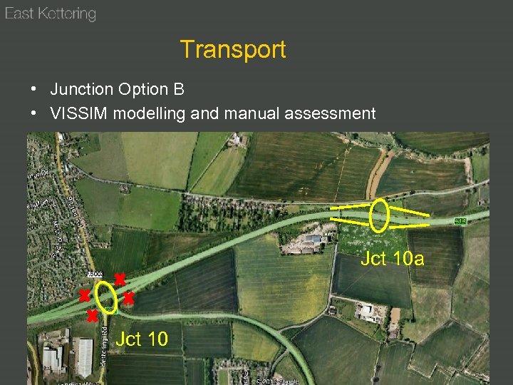 Transport • Junction Option B • VISSIM modelling and manual assessment Jct 10 a