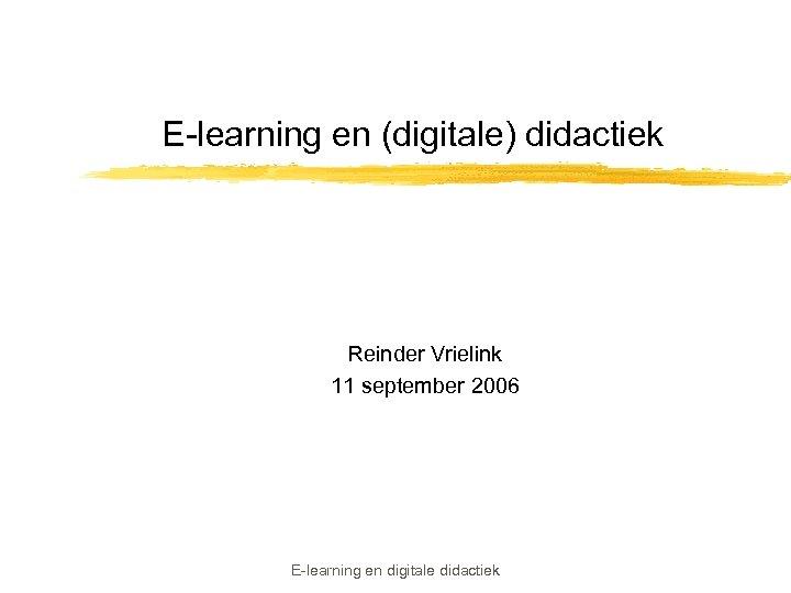 E-learning en (digitale) didactiek Reinder Vrielink 11 september 2006 E-learning en digitale didactiek