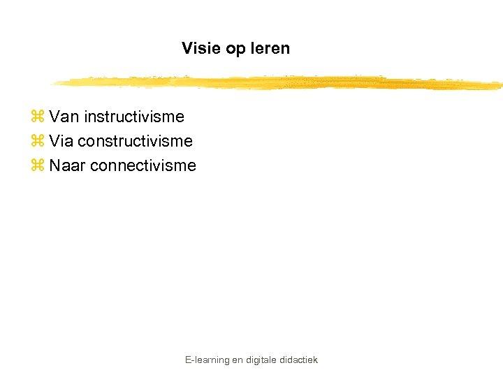 Visie op leren z Van instructivisme z Via constructivisme z Naar connectivisme E-learning en