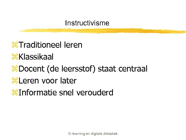 Instructivisme z. Traditioneel leren z. Klassikaal z. Docent (de leersstof) staat centraal z. Leren