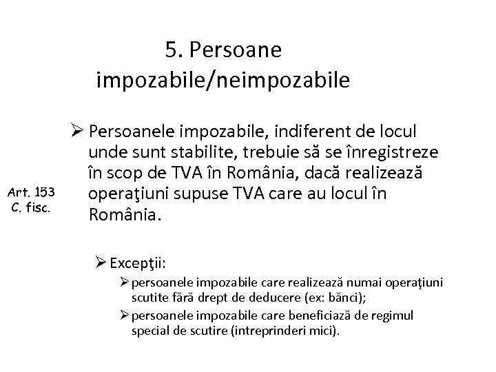 5. Persoane impozabile/neimpozabile Art. 153 C. fisc. Ø Persoanele impozabile, indiferent de locul unde