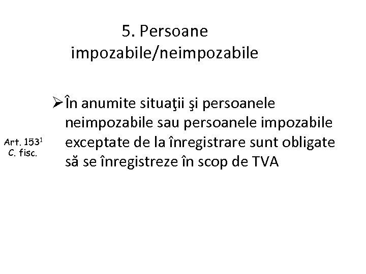 5. Persoane impozabile/neimpozabile Art. 1531 C. fisc. Ø În anumite situaţii şi persoanele neimpozabile