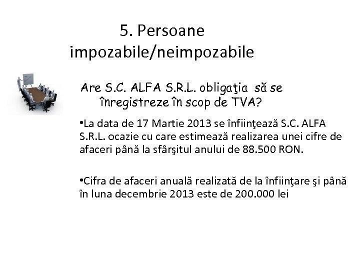 5. Persoane impozabile/neimpozabile Are S. C. ALFA S. R. L. obligaţia să se înregistreze