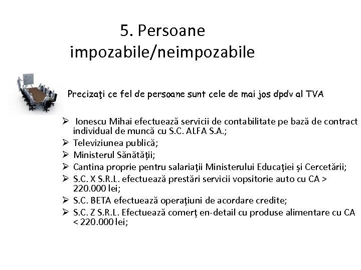 5. Persoane impozabile/neimpozabile Precizaţi ce fel de persoane sunt cele de mai jos dpdv
