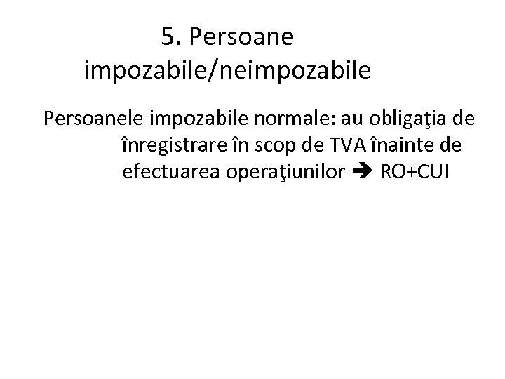 5. Persoane impozabile/neimpozabile Persoanele impozabile normale: au obligaţia de înregistrare în scop de TVA