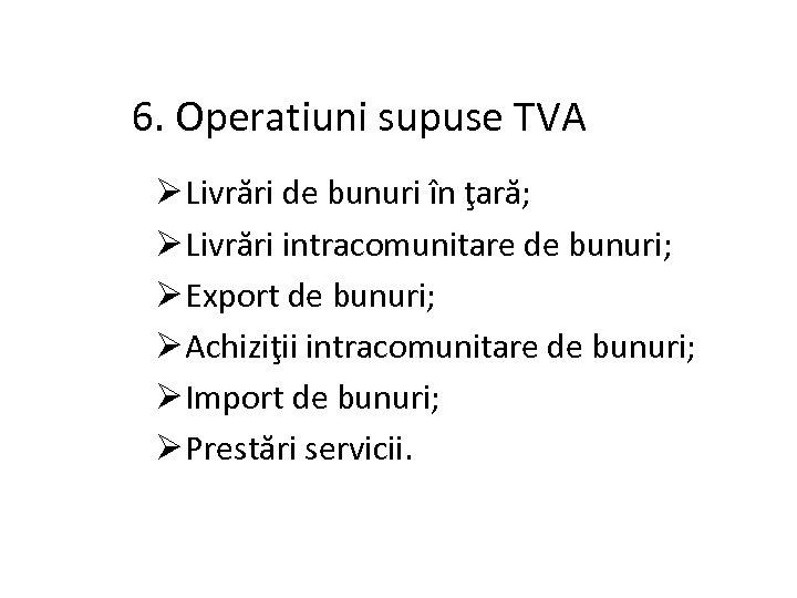 6. Operatiuni supuse TVA Ø Livrări de bunuri în ţară; Ø Livrări intracomunitare de