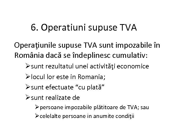 6. Operatiuni supuse TVA Operaţiunile supuse TVA sunt impozabile în România dacă se îndeplinesc