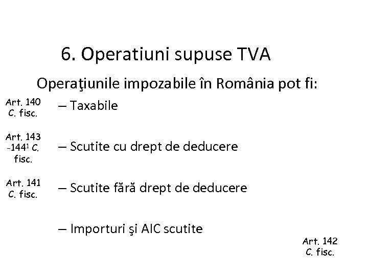 6. Operatiuni supuse TVA Operaţiunile impozabile în România pot fi: Art. 140 C. fisc.
