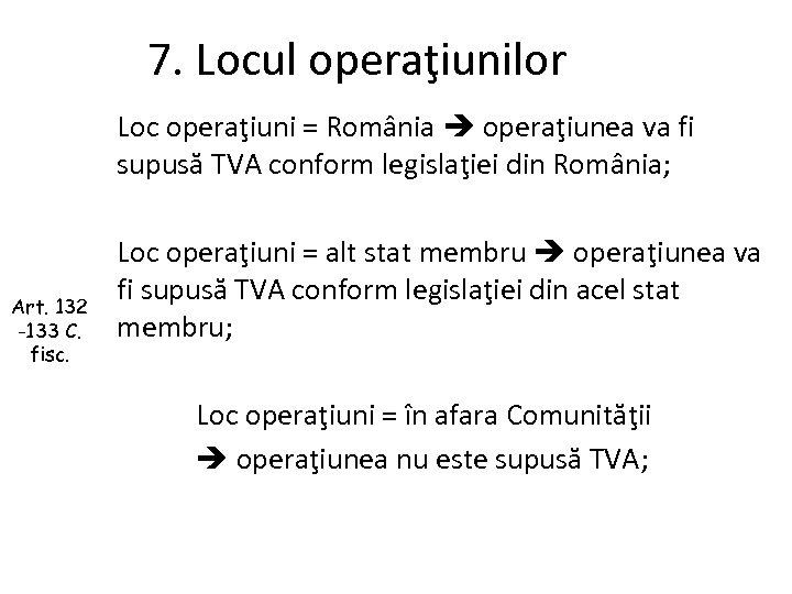 7. Locul operaţiunilor Loc operaţiuni = România operaţiunea va fi supusă TVA conform legislaţiei