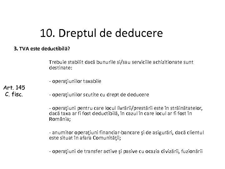 10. Dreptul de deducere 3. TVA este deductibilă? Art. 145 C. fisc. Trebuie stabilit