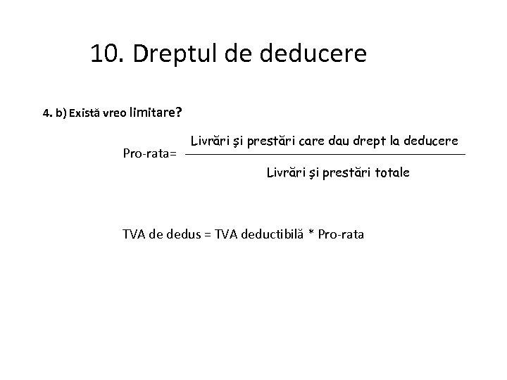 10. Dreptul de deducere 4. b) Există vreo limitare? Pro-rata= Livrări şi prestări care