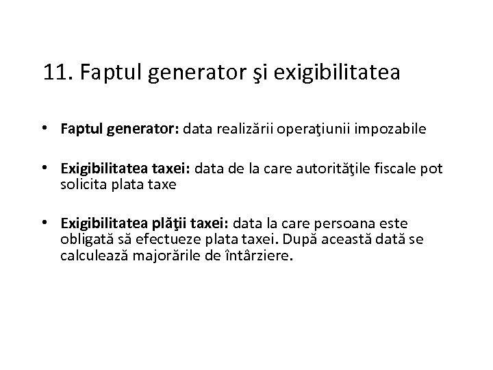 11. Faptul generator şi exigibilitatea • Faptul generator: data realizării operaţiunii impozabile • Exigibilitatea