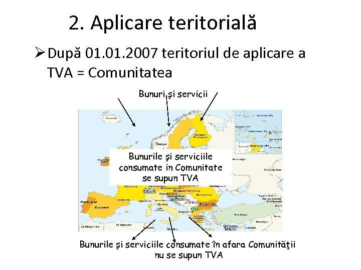 2. Aplicare teritorială Ø După 01. 2007 teritoriul de aplicare a TVA = Comunitatea