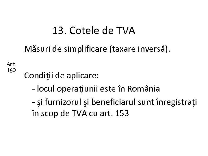 13. Cotele de TVA Măsuri de simplificare (taxare inversă). Art. 160 Condiţii de aplicare: