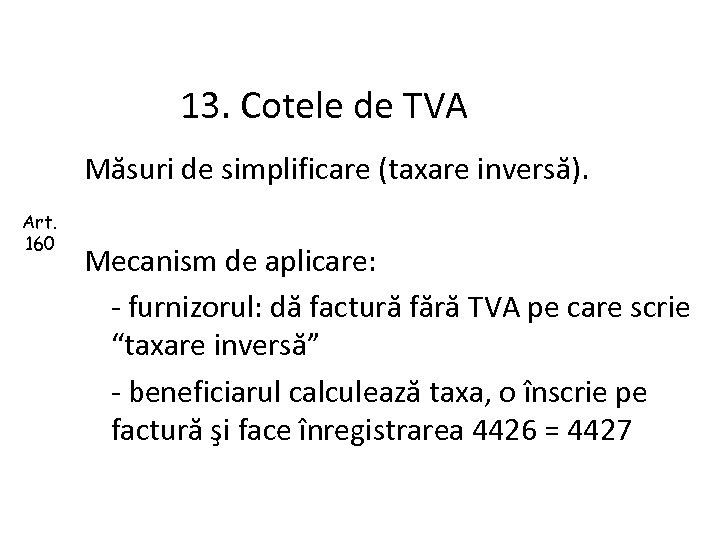13. Cotele de TVA Măsuri de simplificare (taxare inversă). Art. 160 Mecanism de aplicare: