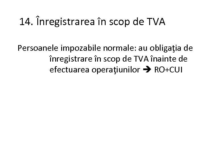 14. Înregistrarea în scop de TVA Persoanele impozabile normale: au obligaţia de înregistrare în