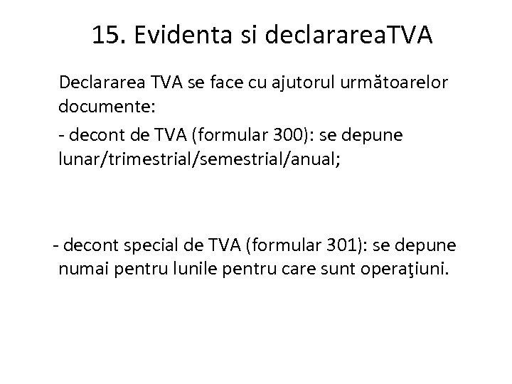 15. Evidenta si declararea. TVA Declararea TVA se face cu ajutorul următoarelor documente: -