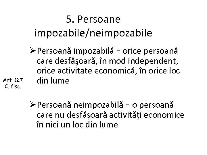 5. Persoane impozabile/neimpozabile Art. 127 C. fisc. Ø Persoană impozabilă = orice persoană care
